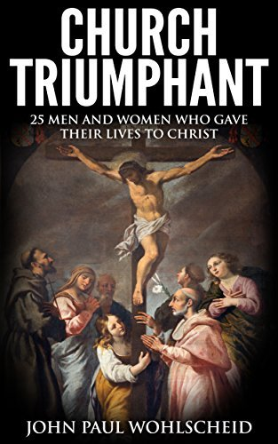Church Triumphant: 25 Men and Women who Gave Their Lives to Christ  by  John Paul Wohlscheid