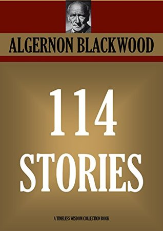 ALGERNON BLACKWOOD SHORT STORIES: 114 STORIES IN NINE COLLECTIONS. (Timeless Wisdom Collection Book 5202) Algernon Blackwood