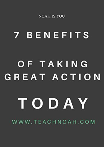 7 Benefits Of Taking Great Action Today  by  Teach Noah