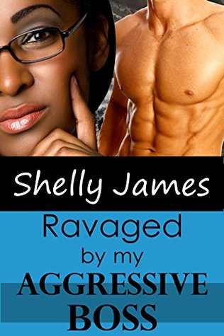 Ravaged By My Aggressive Boss Shelly James