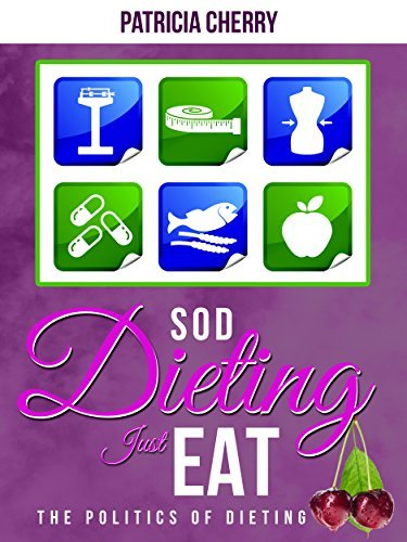 Sod Dieting, Just Eat.: The Politics of Dieting  by  Patricia Cherry