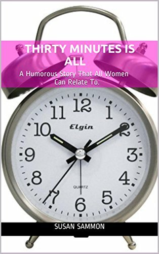 Thirty Minutes is All: A Humorous Story That All Women Can Relate To.  by  Susan Sammon