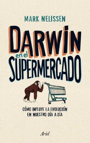 Darwin en el supermercado: CГіmo influye la evoluciГіn en nuestro dГa a dГa  by  Mark Nelissen