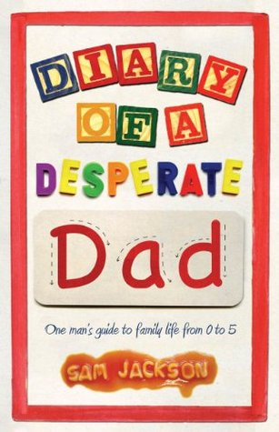 Diary of a Desperate Dad: One Mans Guide to Family Life from 0 to 5  by  Sam Jackson