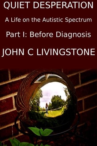 Quiet Desperation, A Life on the Autistic Spectrum, Part 1: Before Diagnosis  by  John C Livingstone