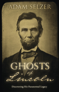 Ghosts of Lincoln: Discovering His Paranormal Legacy Adam Selzer