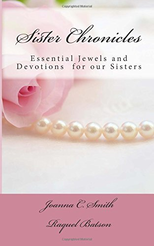 Sister Chronicles: Essential Jewels and Devotions for our Sisters (Volume 1) Joanna C. Smith
