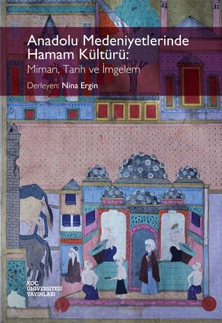 Anadolu Medeniyetlerinde Hamam Kültürü: Mimari, Tarih ve İmgelem  by  Nina Ergin