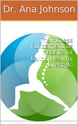 The Fitness Fundamentals : Basics of Living Healthy Lifestyle  by  Dr. Ana Johnson