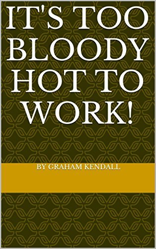 ITS TOO BLOODY HOT TO WORK!  by  by graham kendall