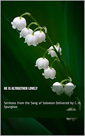 He Is Altogether Lovely: Sermons from the Song of Solomon Delivered C. H. Spurgeon by Charles H. Spurgeon