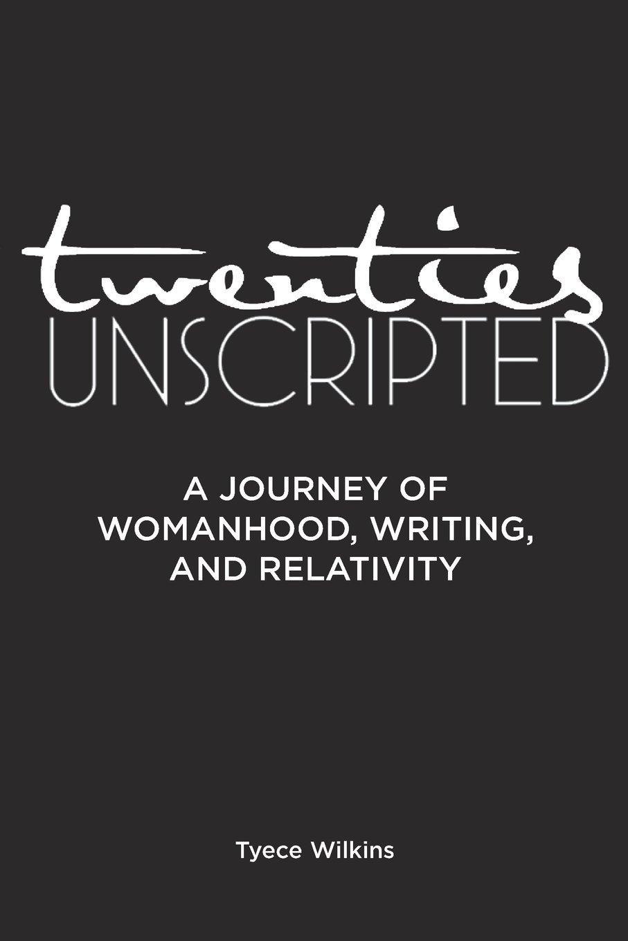 Twenties Unscripted: A Journey of Womanhood, Writing and Relativity Tyece Wilkins