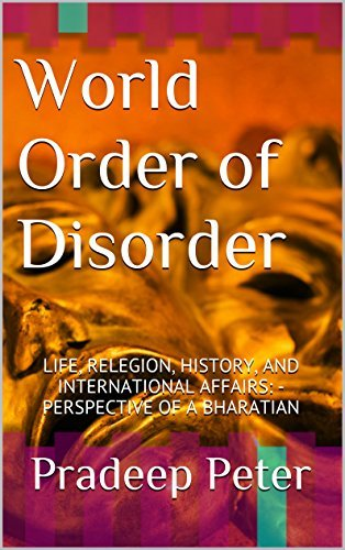 World Order of Disorder: LIFE, RELEGION, HISTORY, AND INTERNATIONAL AFFAIRS: - PERSPECTIVE OF A BHARATIAN  by  Pradeep Peter
