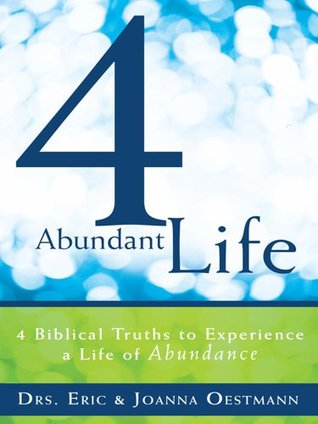 4 Abundant Life : 4 Biblical Truths to Experience a Life of Abundance  by  Drs. Eric and Joanna Oestmann
