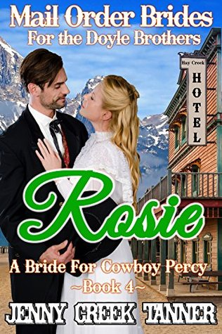Rosie: A Bride For Cowboy Percy (Mail Order Brides For The Doyle Brothers (Clean Western Romance) Book 4)  by  Jenny Creek Tanner