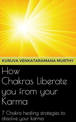 How Chakras Liberate you from your Karma: 7 Chakra healing strategies to dissolve your Karma  by  Kuruva Venkataramana Murthy