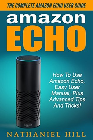 Amazon Echo: The Complete Amazon Echo User Guide - How To Use Amazon Echo, Easy User Manual, Plus Advanced Tips And Tricks!  by  Nathaniel Hill