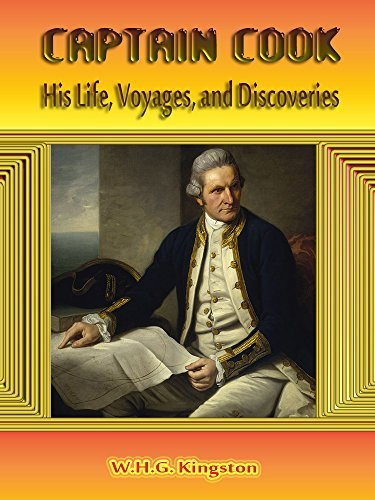 Captain Cook : His Life, Voyages, and Discoveries W.H.G. Kingston