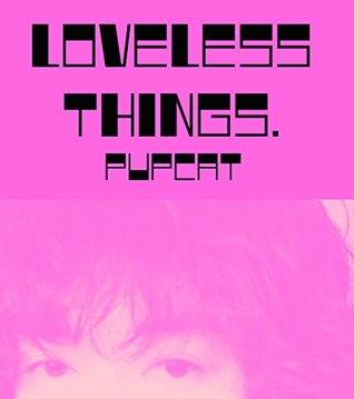 loveless things.  by  pupcat