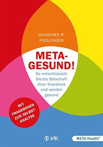 Meta-gesund!: So entschlüsseln Sie die Botschaft Ihrer Krankheit und werden gesund Mit Fragebogen zur Selbstanaly Johannes Fisslinger