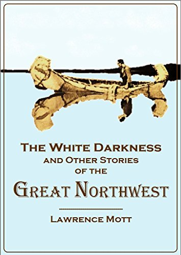 The White Darkness: And Other Stories of the Great Northwest  by  Lawrence Mott
