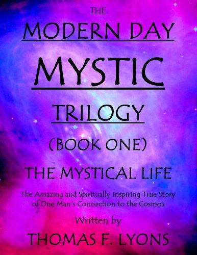The Modern Day Mystic Trilogy (Book One) The Mystical Life: The Amazing and Spiritually Inspiring True Story of One Mans Connections to the Cosmos  by  Thomas F. Lyons