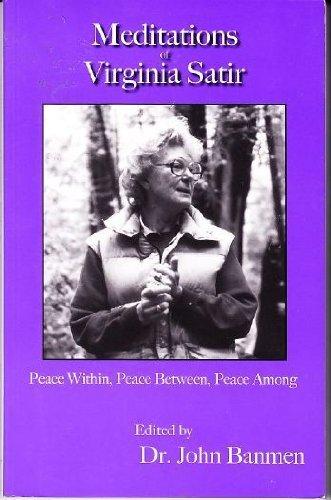 Meditations of Virginia Satir: Peace Within, Peace Between, Peace Among  by  John Banmen