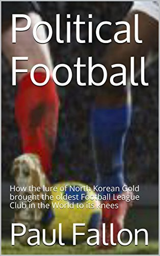 Political Football: How the lure of North Korean Gold brought the oldest Football League Club in the World to its knees  by  Paul  Fallon