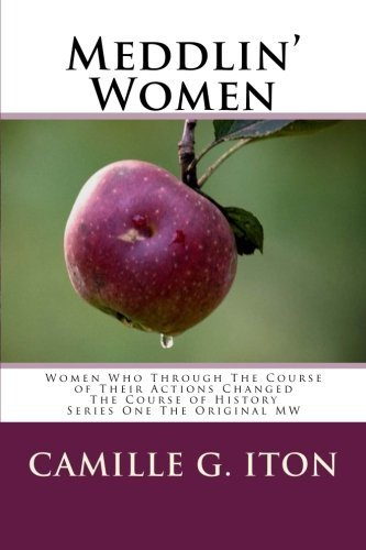 Meddlin Women: Women Who Through Their Course of Actions Changed the Course of History Camille G Iton