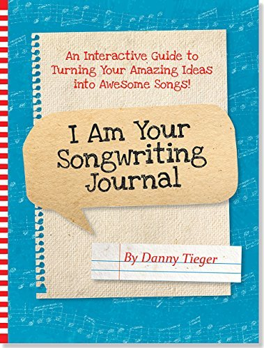 I Am Your Songwriting Journal: An Interactive Guide to Turning Your Amazing Ideas Into Awesome Songs!  by  Danny Tieger
