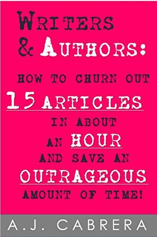 Writers & Authors: How to Churn Out 15 Articles in About an Hour and Save an Outrageous Amount of Time!  by  A.J. Cabrera