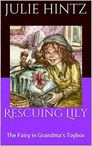 Rescuing Lily: The Fairy in Grandmas Toybox (The Marley Charlotte Pennington Series Book 1)  by  Julie Hintz