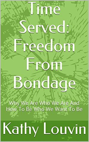 Time Served: Freedom From Bondage: Why We Are Who We Are And How To Be Who We Want To Be  by  Kathy Louvin