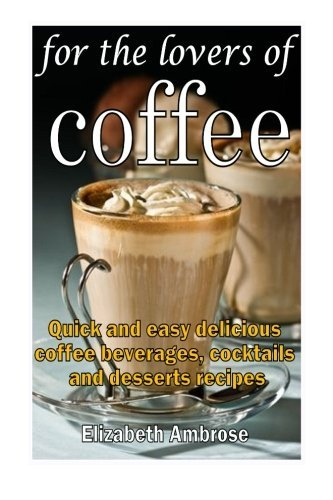 For the lovers of coffee: Quick and easy delicious coffee beverages, cocktails and desserts recipes Elizabeth Ambrose
