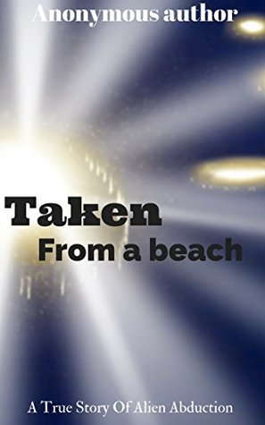 Taken from a beach: A true story of alien abduction  by  Anonymous Author
