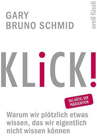 KLICK!: Warum wir plötzlich etwas wissen, das wir eigentlich nicht wissen können  by  Gary Bruno Schmid