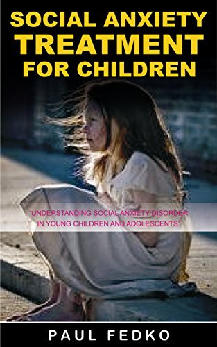 Social Anxiety Treatment For Children: Understanding Social Anxiety Disorder in Young Children and Adolescents  by  PAUL FEDKO