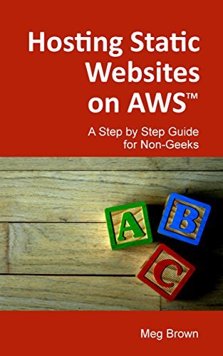Hosting Static Websites on AWS: A Step Step Guide for Non-Geeks by Meg Brown