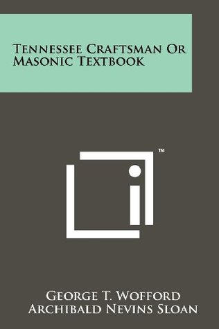 Tennessee Craftsman Or Masonic Textbook  by  George T. Wofford