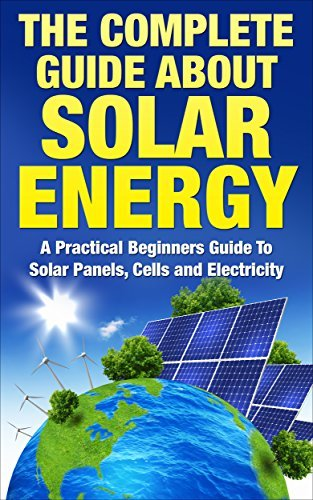 The Complete Guide About Solar Energy: A Practical Beginners Guide To Solar Panels, Cells and Electricity  by  Anne Meyers
