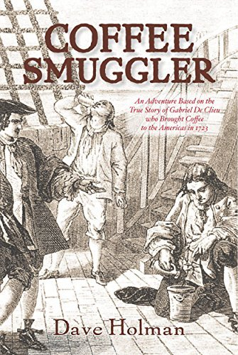 Coffee Smuggler: An Adventure Based on the True Story of Gabriel De Clieu who Brought Coffee to the Americas in 1723 Dave Holman