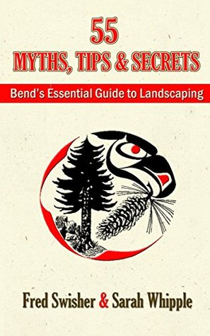 55 Myths, Tips and Secrets: Bends Essential Guide to Landscaping  by  Fred Swisher