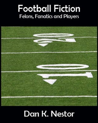 Footbal Fiction - Felons, Fanatics and Players Dan Nestor
