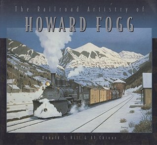 The Railroad Artistry of Howard Fogg  by  Ronald C. and al Chione Hill