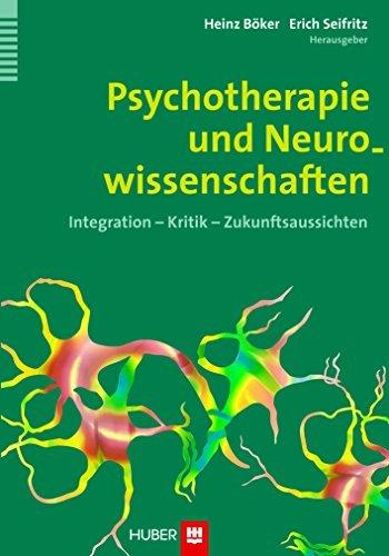 Psychotherapie und Neurowissenschaften: Integration - Kritik - Zukunftsaussichten Heinz Böker