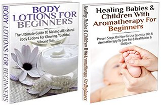 Essential Oil Box Set #11:Body Lotions For Beginners & Healing Babies and Children with Aromatherapy for Beginners  by  Lindsey Pylarinos