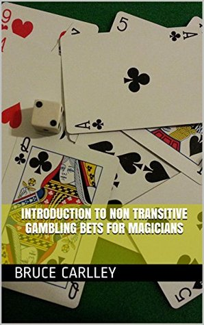 Introduction to Non Transitive Gambling Bets for Magicians  by  Bruce Carlley