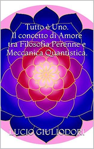 Tutto è Uno. Il concetto di Amore tra Filosofia Perenne e Meccanica Quantistica.  by  Lucio Giuliodori