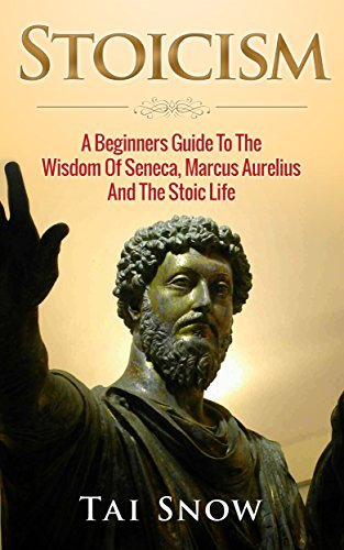 Stoicism: A Beginners Guide To The Wisdom Of Seneca, Marcus Aurelius And The Stoic Life  by  Tai Snow