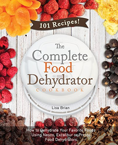 The Complete Food Dehydrator Cookbook: How to Dehydrate Your Favorite Foods Using Nesco, Excalibur or Presto Food Dehydrators, Including 101 Recipes. Lisa Brian